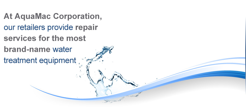 At AquaMac Corporation our retailers provide repair services for most brand-name water treatment equipement